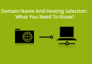 Domain Name And Hosting Selection: What You Need To Know?